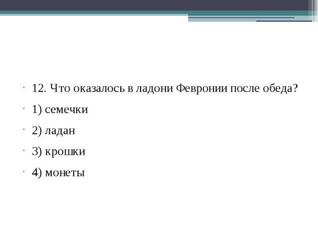 12. Что оказалось в ладони Февронии после обеда? 1) семечки 2) ладан 3) крош...