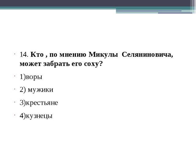 14. Кто , по мнению Микулы Селяниновича, может забрать его соху? 1)воры 2) м...