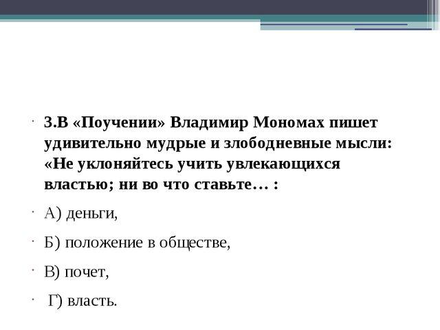 3.В «Поучении» Владимир Мономах пишет удивительно мудрые и злободневные мысл...