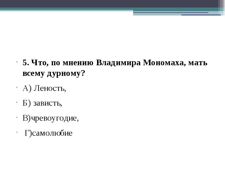 5. Что, по мнению Владимира Мономаха, мать всему дурному? А) Леность, Б) зав...