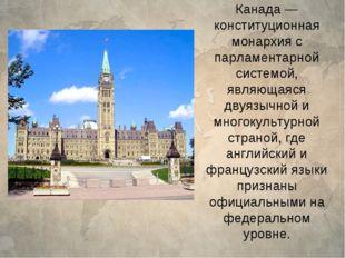 Канада— конституционная монархия с парламентарной системой, являющаяся двуяз