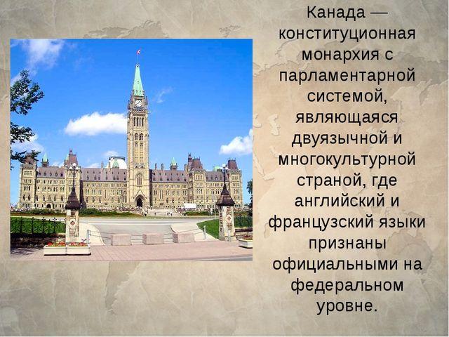 Канада— конституционная монархия с парламентарной системой, являющаяся двуяз...