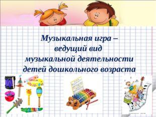 Музыкальная игра – ведущий вид музыкальной деятельности детей дошкольного во