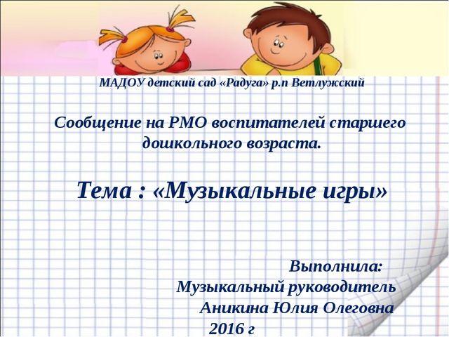 МАДОУ детский сад «Радуга» р.п Ветлужский Сообщение на РМО воспитателей старш...