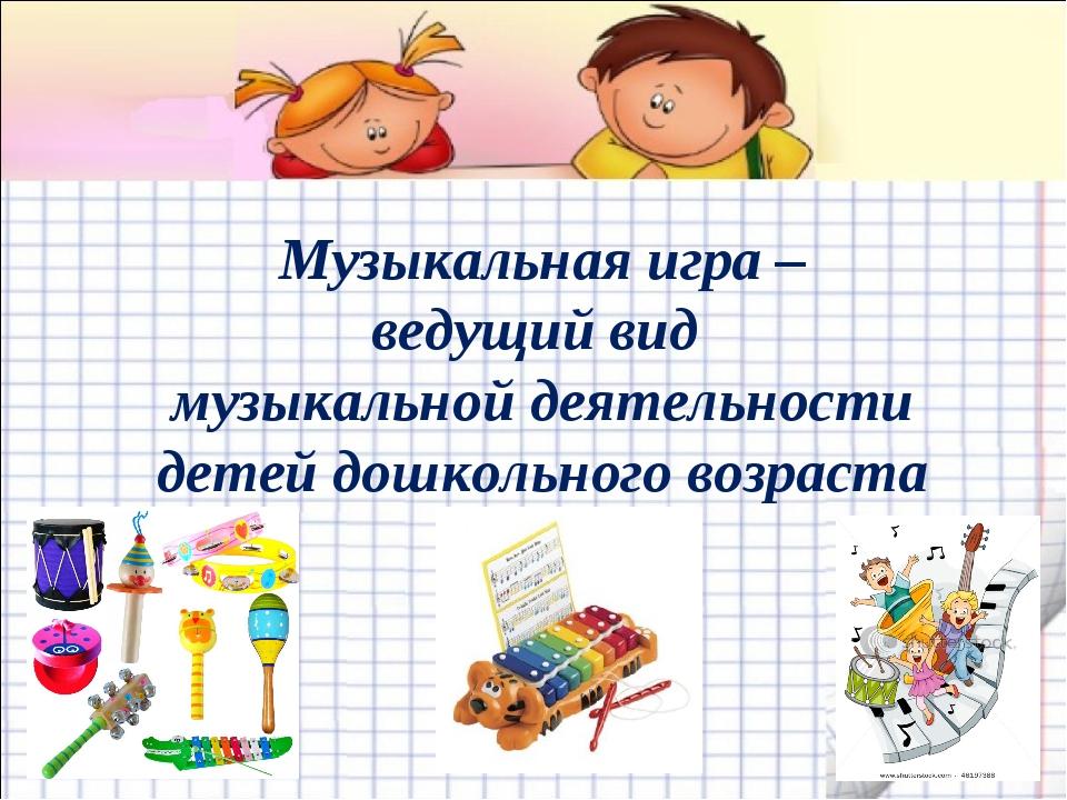 Музыкальная игра – ведущий вид музыкальной деятельности детей дошкольного во...