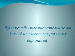 Количественные числительные от 1 до 12 не имеют специальных окончаний.