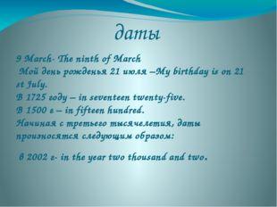 даты 9 March- The ninth of March Мой день рожденья 21 июля –My birthday is on