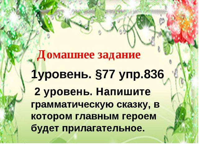 Домашнее задание 1уровень. §77 упр.836 2 уровень. Напишите грамматическую ск...