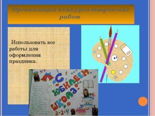 Организация конкурса творческих работ Использовать все работы для оформления