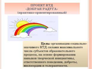 ПРОЕКТ КТД «ДОБРАЯ РАДУГА» (практико-ориентированный) Цель: организация социа