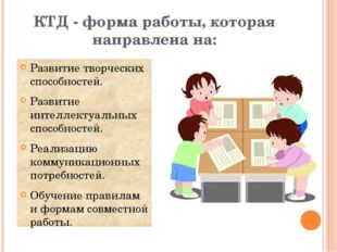 КТД - форма работы, которая направлена на: Развитие творческих способностей.