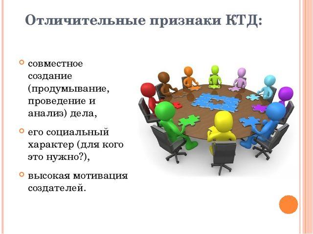 Отличительные признаки КТД: совместное создание (продумывание, проведение и а...
