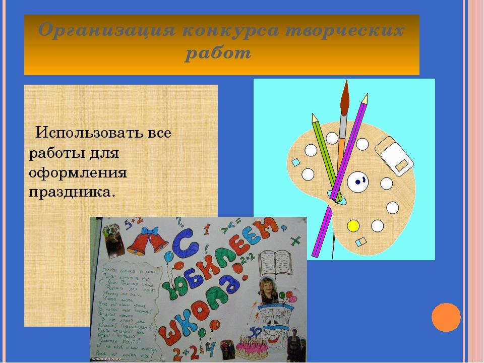 Организация конкурса творческих работ Использовать все работы для оформления...