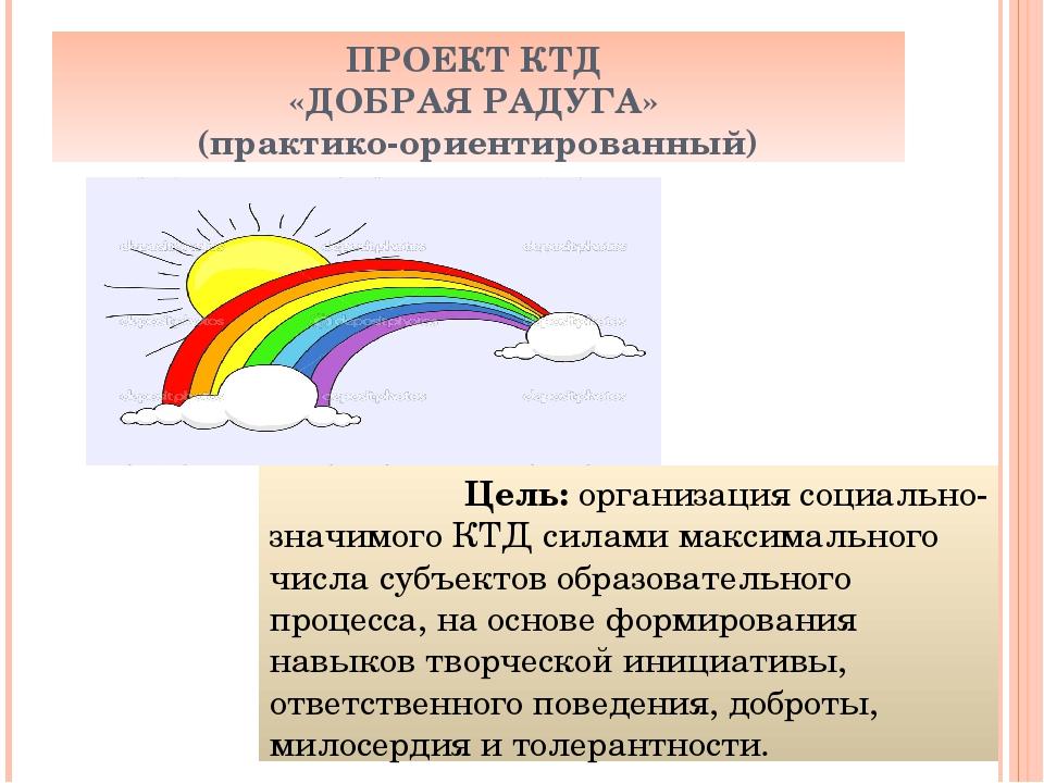 ПРОЕКТ КТД «ДОБРАЯ РАДУГА» (практико-ориентированный) Цель: организация социа...