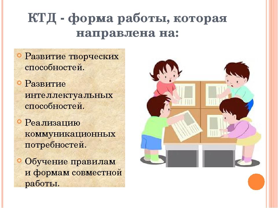 КТД - форма работы, которая направлена на: Развитие творческих способностей....