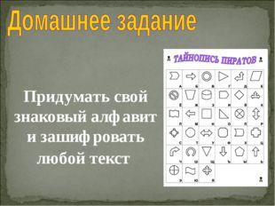 Придумать свой знаковый алфавит и зашифровать любой текст