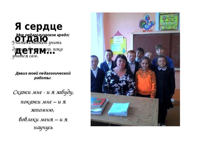 Я сердце отдаю детям… Мое педагогическое кредо: Учитель может учить других до...