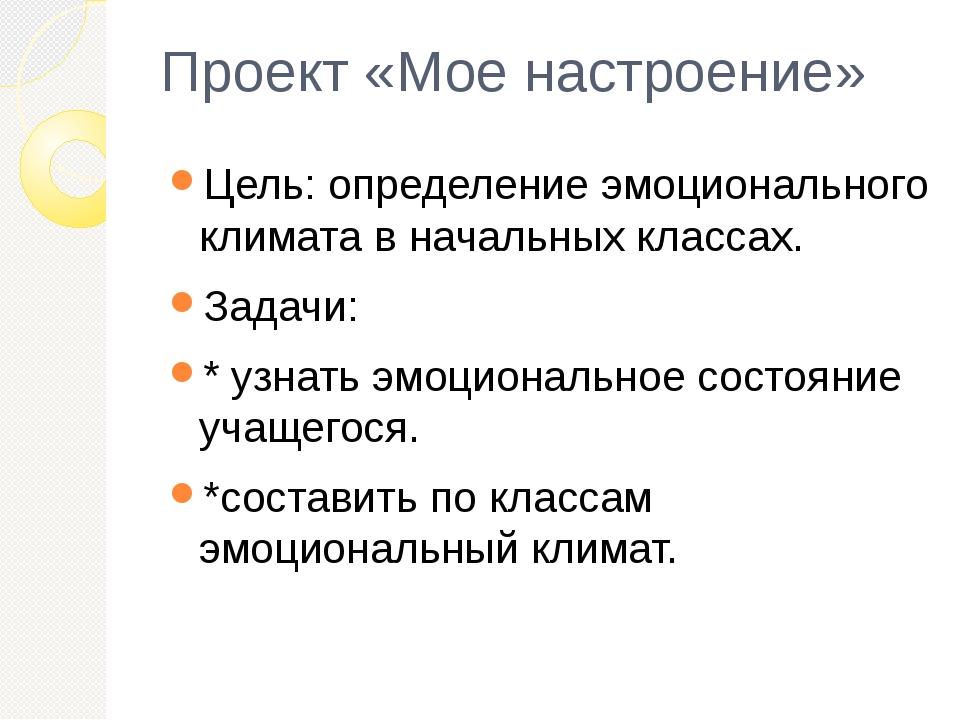 Проект «Мое настроение» Цель: определение эмоционального климата в начальных...