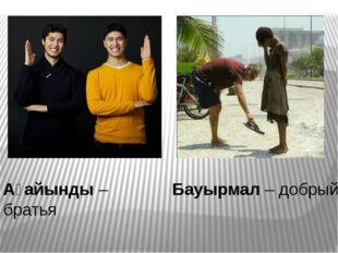 Ағайынды – братья Бауырмал – добрый