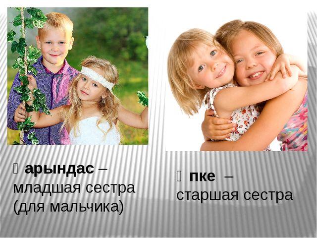 Қарындас – младшая сестра (для мальчика) Әпке – старшая сестра