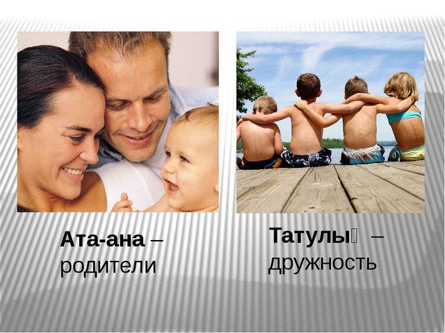 Ата-ана – родители Татулық – дружность