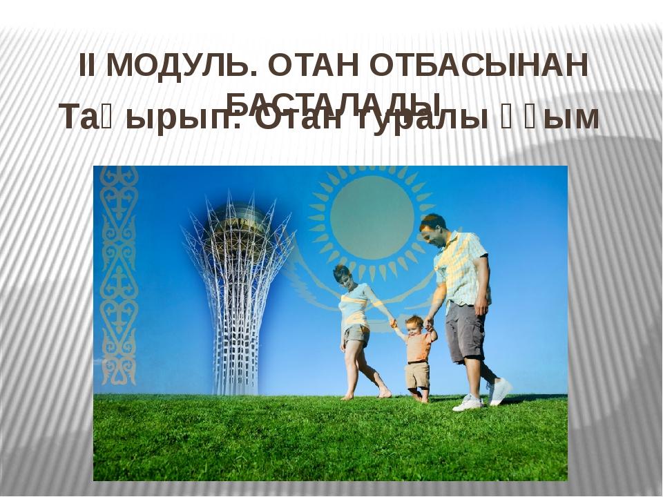 ІІ МОДУЛЬ. ОТАН ОТБАСЫНАН БАСТАЛАДЫ Тақырып: Отан туралы ұғым