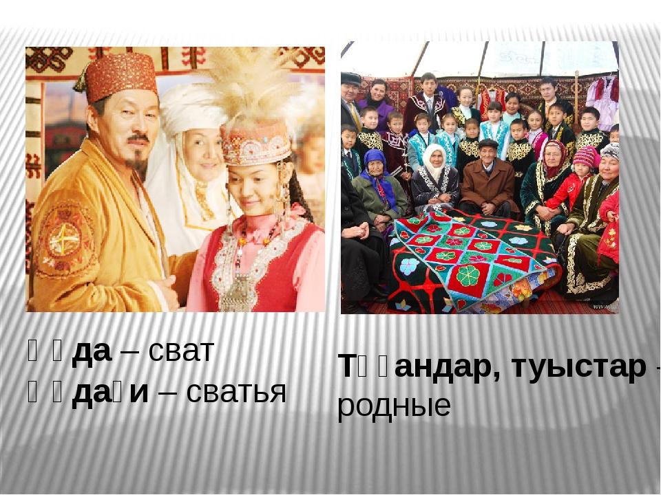 Құда – сват Құдағи – сватья Тұғандар, туыстар – родные
