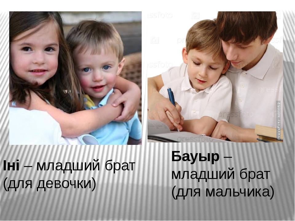Іні – младший брат (для девочки) Бауыр – младший брат (для мальчика)