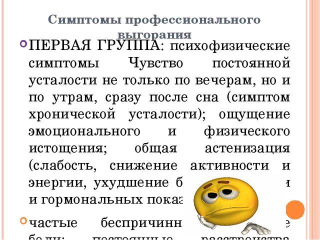 Симптомы профессионального выгорания ПЕРВАЯ ГРУППА: психофизические симптомы...
