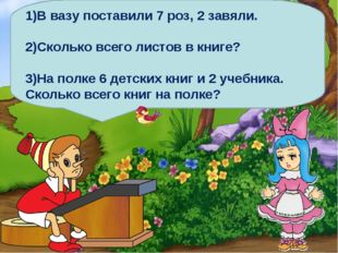 1)В вазу поставили 7 роз, 2 завяли. 2)Сколько всего листов в книге? 3)На полк
