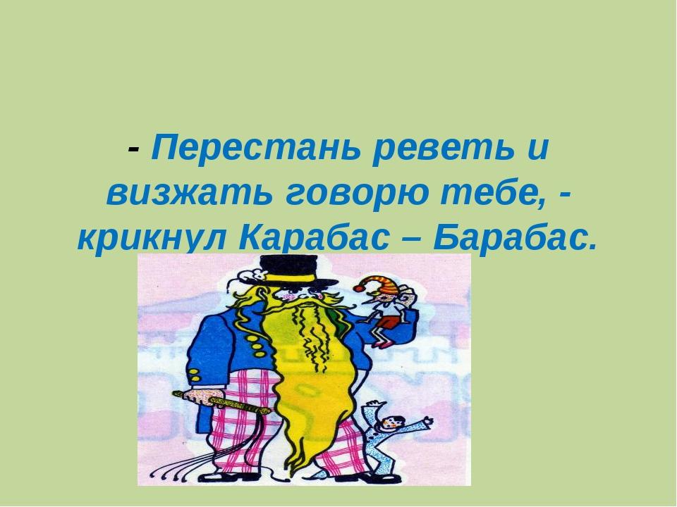 - Перестань реветь и визжать говорю тебе, - крикнул Карабас – Барабас.
