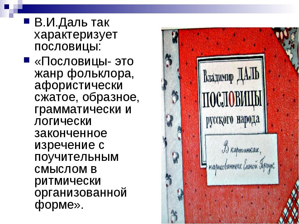 В.И.Даль так характеризует пословицы: «Пословицы- это жанр фольклора, афорист...