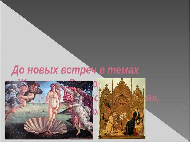 До новых встреч в темах «Живопись Возрождения», «Музыка эпохи Возрождения»,...