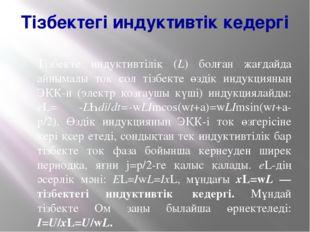 Тізбектегі индуктивтік кедергі Тізбекте индуктивтілік (L) болған жағдайда айн