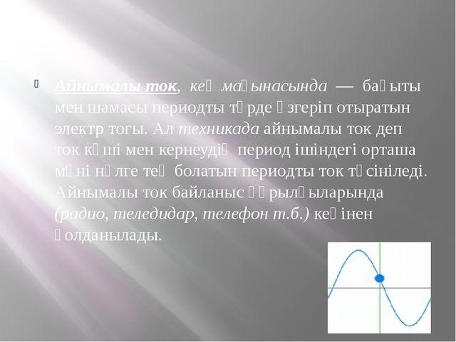 Айнымалы ток, кең мағынасында — бағыты мен шамасы периодты түрде өзгеріп от...