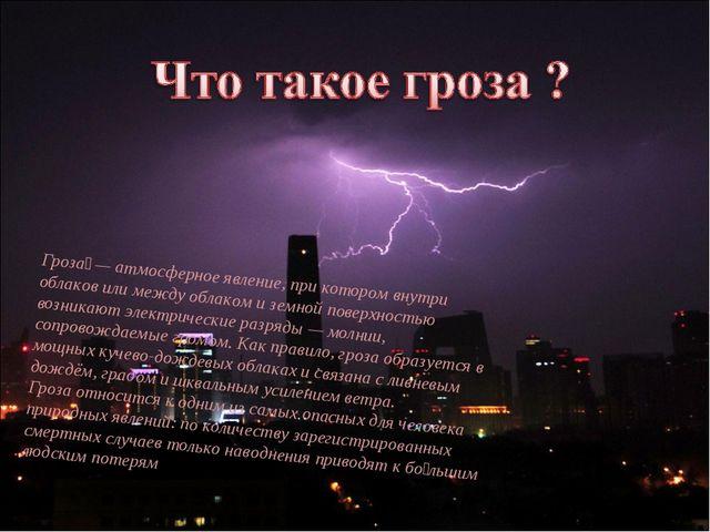 Гроза́— атмосферное явление, при котором внутри облаков или между облаком и...