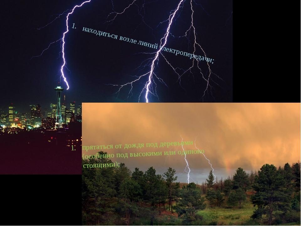 находиться возле линий электропередачи; прятаться от дождя под деревьями (осо...