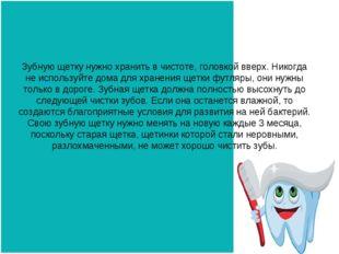 Зубную щетку нужно хранить в чистоте, головкой вверх. Никогда не используйте