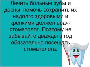 Лечить больные зубы и десны, помочь сохранить их надолго здоровыми и крепкими