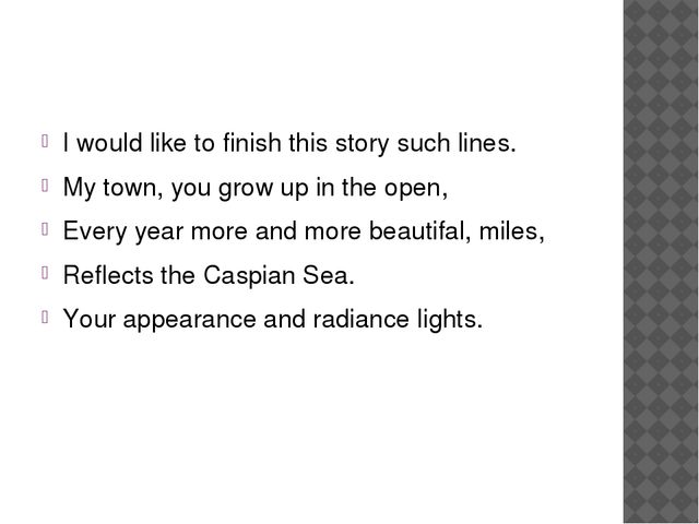 I would like to finish this story such lines. My town, you grow up in the op...