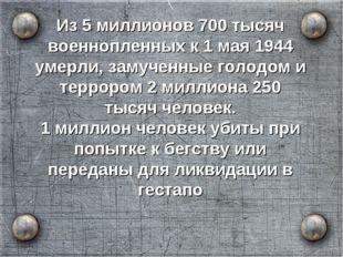 Из 5 миллионов 700 тысяч военнопленных к 1 мая 1944 умерли, замученные голодо