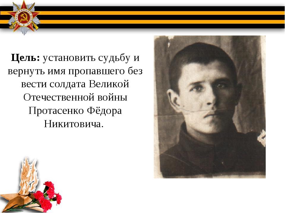 Цель: установить судьбу и вернуть имя пропавшего без вести солдата Великой От...
