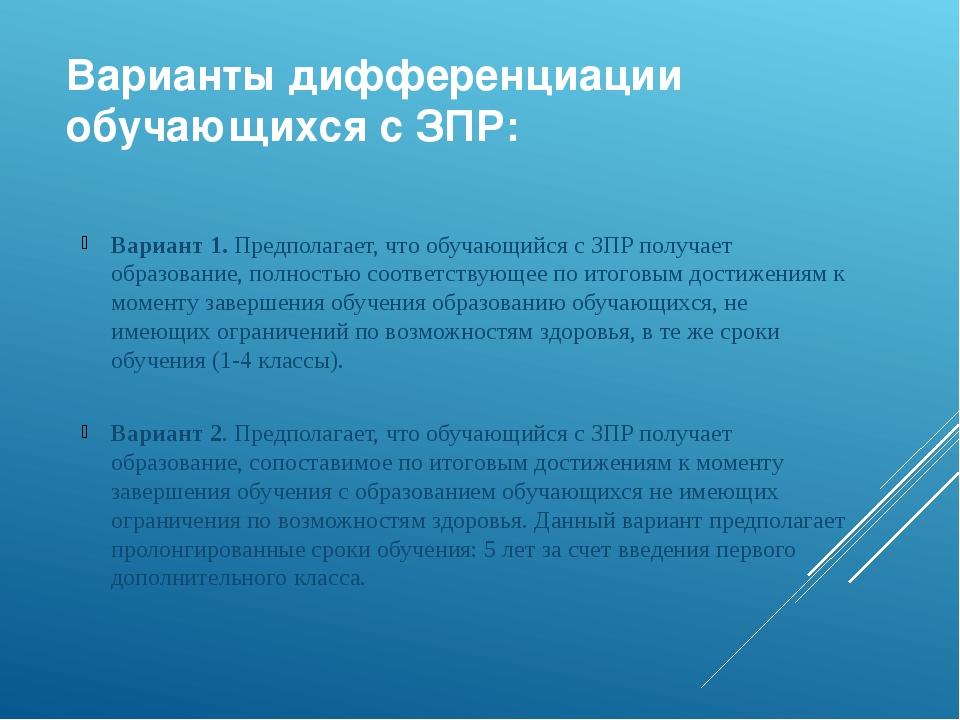 Варианты дифференциации обучающихся с ЗПР: Вариант 1. Предполагает, что обуча...