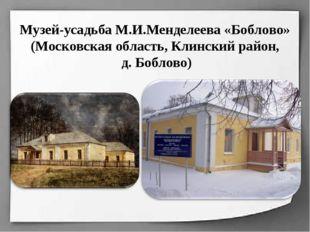 Музей-усадьба М.И.Менделеева «Боблово» (Московская область, Клинский район, д
