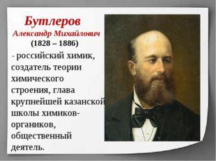 Бутлеров Александр Михайлович (1828 – 1886) - российский химик, создатель те