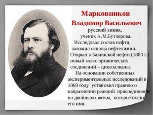 Марковников Владимир Васильевич русский химик, ученик А.М.Бутлерова. Исследо
