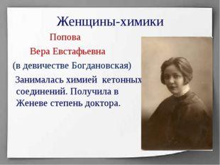 Женщины-химики Попова Вера Евстафьевна (в девичестве Богдановская) Занималась