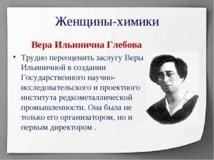 Женщины-химики Вера Ильинична Глебова Трудно переоценить заслугу Веры Ильинич