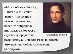 «Моя любовь к России, писал А.И.Герцен, - вовсе не животное чувство привычки,