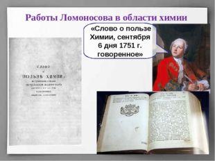 Работы Ломоносова в области химии «Слово о пользе Химии, сентября 6 дня 1751